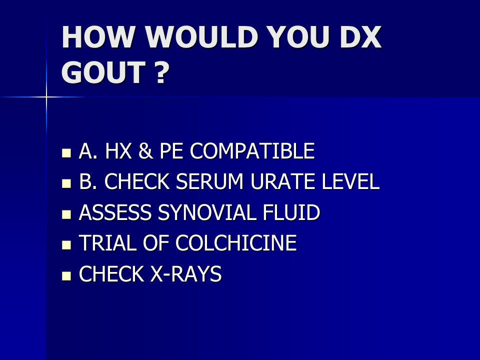 HOW WOULD YOU DX GOUT . A. HX & PE COMPATIBLE A.