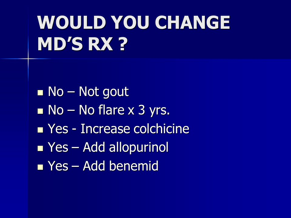 WOULD YOU CHANGE MD'S RX . No – Not gout No – Not gout No – No flare x 3 yrs.