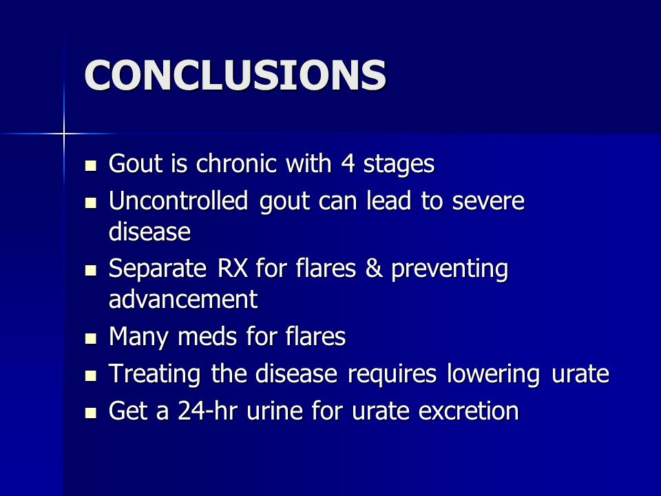 CONCLUSIONS Gout is chronic with 4 stages Gout is chronic with 4 stages Uncontrolled gout can lead to severe disease Uncontrolled gout can lead to severe disease Separate RX for flares & preventing advancement Separate RX for flares & preventing advancement Many meds for flares Many meds for flares Treating the disease requires lowering urate Treating the disease requires lowering urate Get a 24-hr urine for urate excretion Get a 24-hr urine for urate excretion