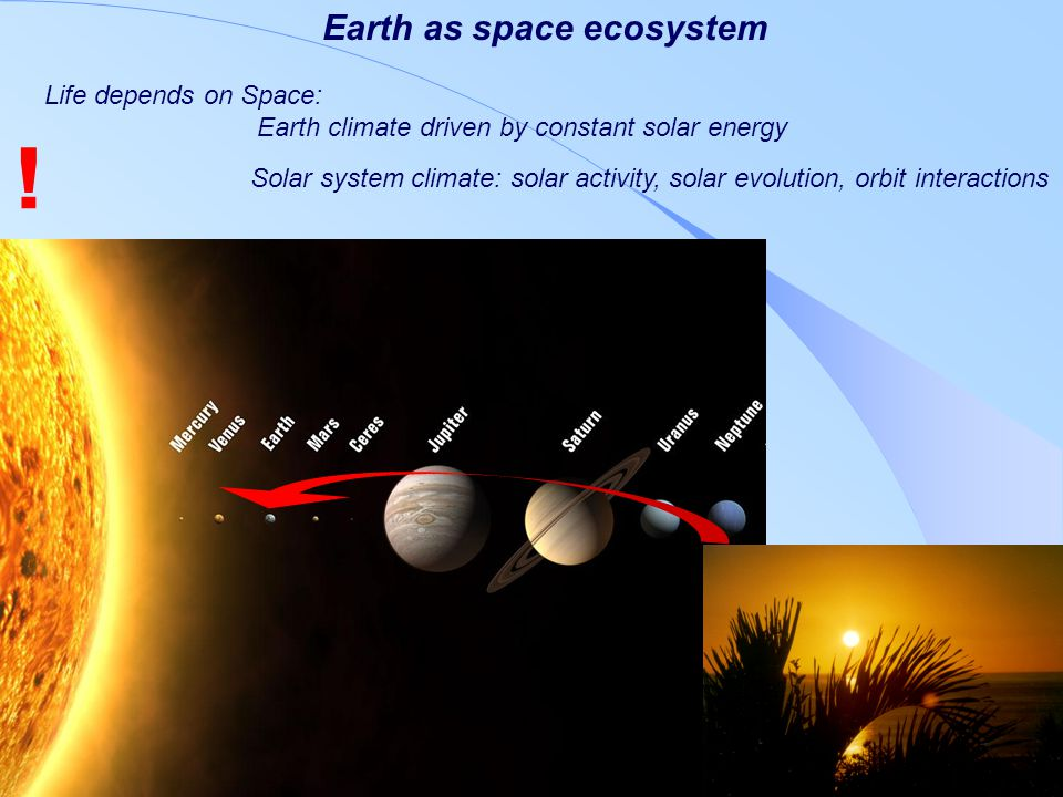 Space Research Institute Life depends on Space: Earth climate driven by constant solar energy Solar system climate: solar activity, solar evolution, orbit interactions Earth as space ecosystem