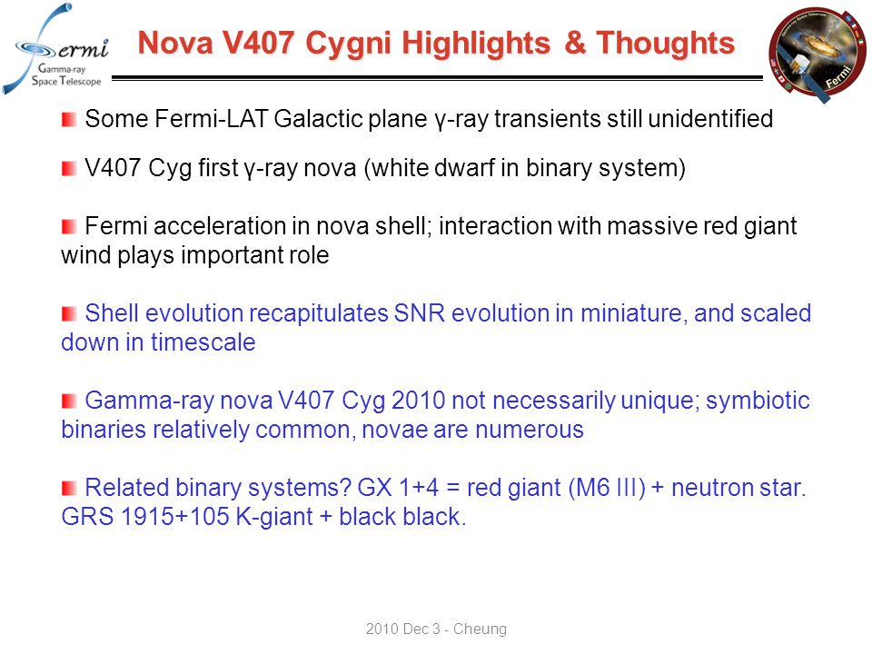 Nova V407 Cygni Highlights & Thoughts Some Fermi-LAT Galactic plane γ-ray transients still unidentified V407 Cyg first γ-ray nova (white dwarf in binary system) Fermi acceleration in nova shell; interaction with massive red giant wind plays important role Shell evolution recapitulates SNR evolution in miniature, and scaled down in timescale Gamma-ray nova V407 Cyg 2010 not necessarily unique; symbiotic binaries relatively common, novae are numerous Related binary systems.