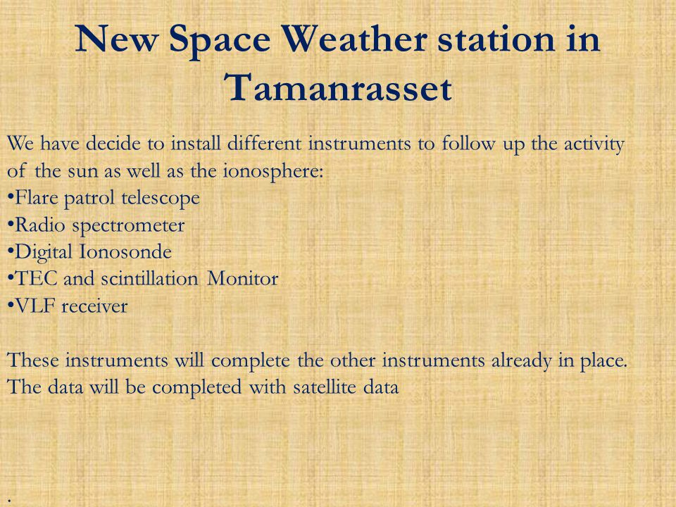 New Space Weather station in Tamanrasset We have decide to install different instruments to follow up the activity of the sun as well as the ionosphere: Flare patrol telescope Radio spectrometer Digital Ionosonde TEC and scintillation Monitor VLF receiver These instruments will complete the other instruments already in place.