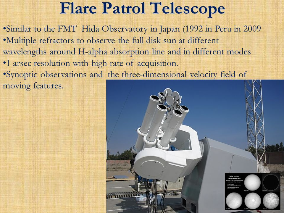 Flare Patrol Telescope Similar to the FMT Hida Observatory in Japan (1992 in Peru in 2009 Multiple refractors to observe the full disk sun at different wavelengths around H-alpha absorption line and in different modes 1 arsec resolution with high rate of acquisition.