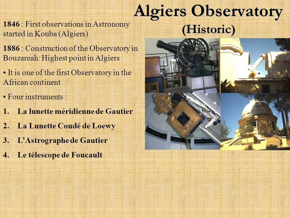 Algiers Observatory (Historic) 1846 : First observations in Astronomy started in Kouba (Algiers) 1886 : Construction of the Observatory in Bouzareah: