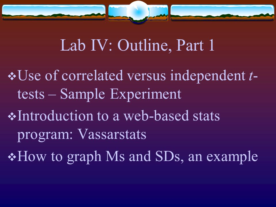 Lab IV: Outline, Part 1  Use of correlated versus independent t- tests – Sample Experiment  Introduction to a web-based stats program: Vassarstats  How to graph Ms and SDs, an example