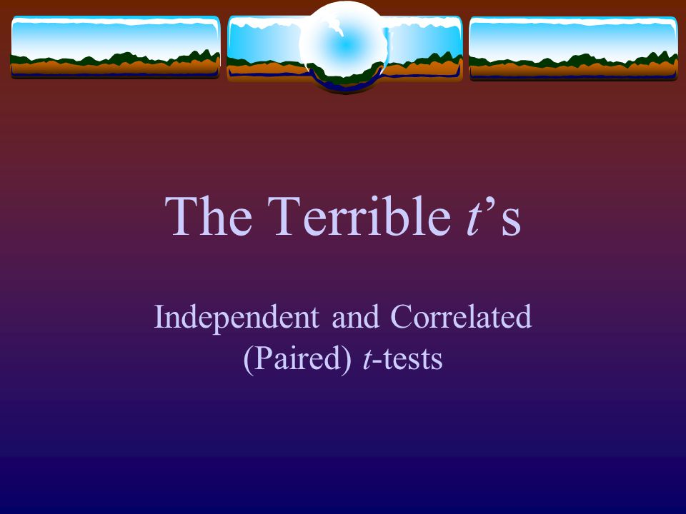 Independent and Correlated (Paired) t-tests The Terrible t's