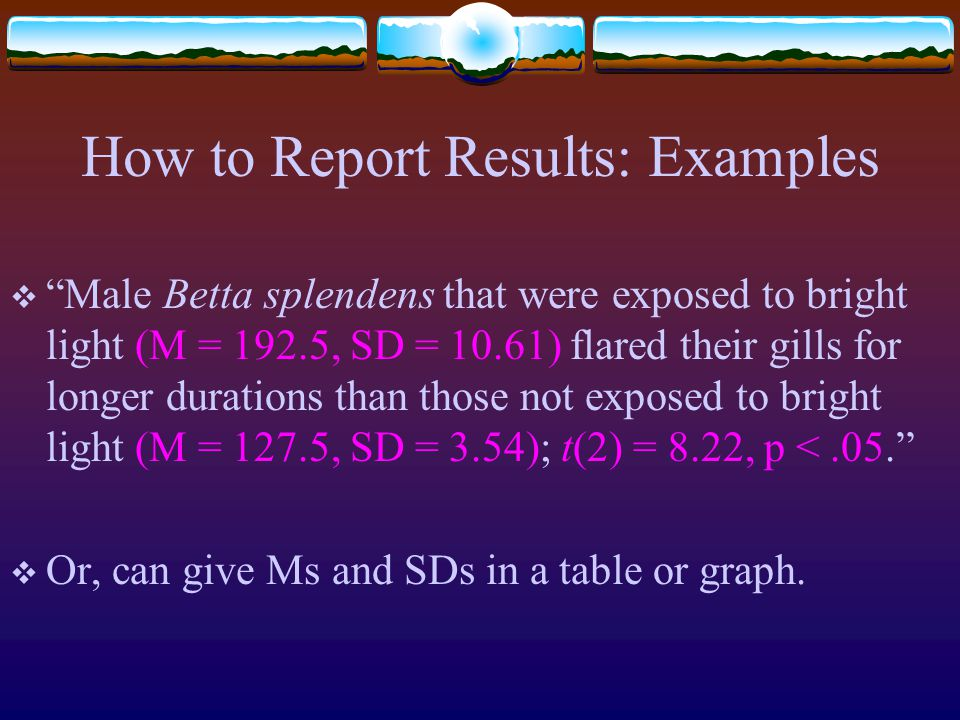 How to Report Results: Examples  Male Betta splendens that were exposed to bright light (M = 192.5, SD = 10.61) flared their gills for longer durations than those not exposed to bright light (M = 127.5, SD = 3.54); t(2) = 8.22, p <.05.  Or, can give Ms and SDs in a table or graph.