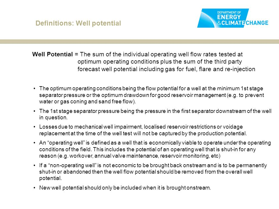 Definitions: Well potential Well Potential = The sum of the individual operating well flow rates tested at optimum operating conditions plus the sum of the third party forecast well potential including gas for fuel, flare and re-injection The optimum operating conditions being the flow potential for a well at the minimum 1st stage separator pressure or the optimum drawdown for good reservoir management (e.g.