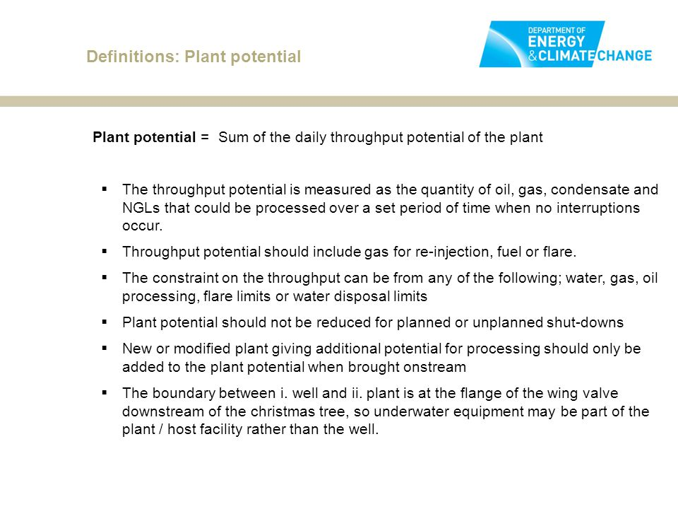 Definitions: Plant potential Plant potential = Sum of the daily throughput potential of the plant  The throughput potential is measured as the quantity of oil, gas, condensate and NGLs that could be processed over a set period of time when no interruptions occur.
