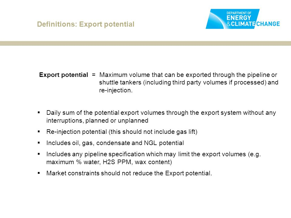 Definitions: Export potential Export potential = Maximum volume that can be exported through the pipeline or shuttle tankers (including third party volumes if processed) and re-injection.