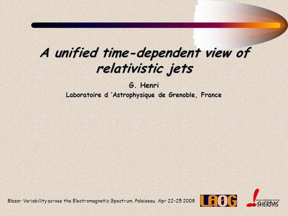 Blazar Variability across the Electromagnetic Spectrum, Palaiseau, Apr 22-25 2008 A unified time-dependent view of relativistic jets G. Henri Laborato
