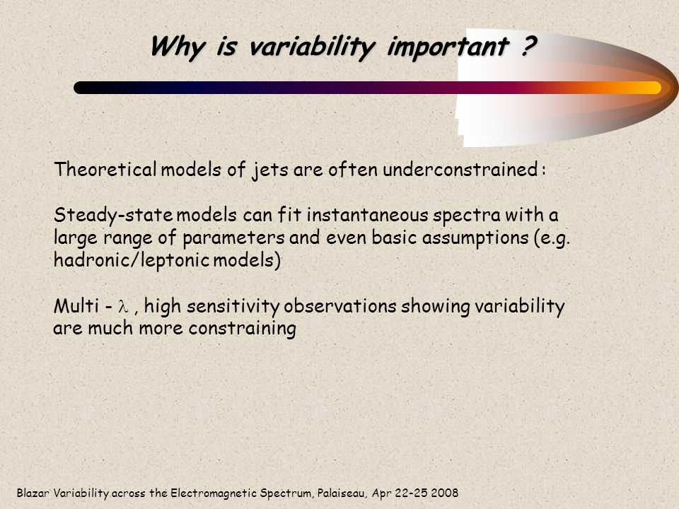 Blazar Variability across the Electromagnetic Spectrum, Palaiseau, Apr 22-25 2008 Why is variability important ? Theoretical models of jets are often