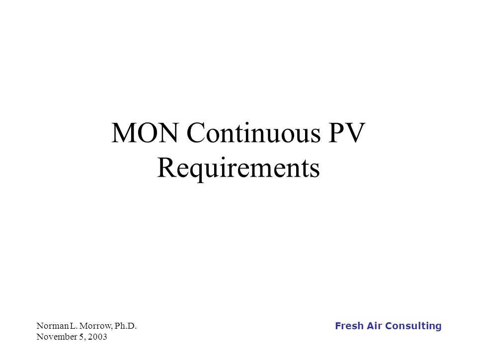 Fresh Air Consulting Norman L.Morrow, Ph.D. November 5, 2003 What is a Group 1 Continuous PV.