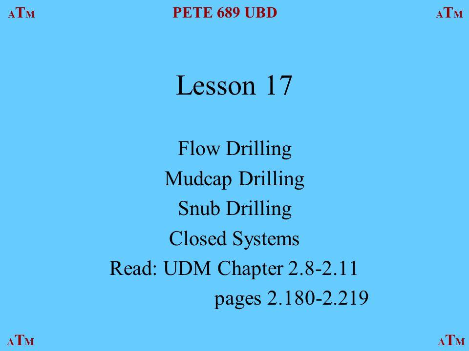 ATMATM PETE 689 UBD ATMATM ATMATMATMATM Lesson 17 Flow Drilling Mudcap Drilling Snub Drilling Closed Systems Read: UDM Chapter 2.8-2.11 pages 2.180-2.219