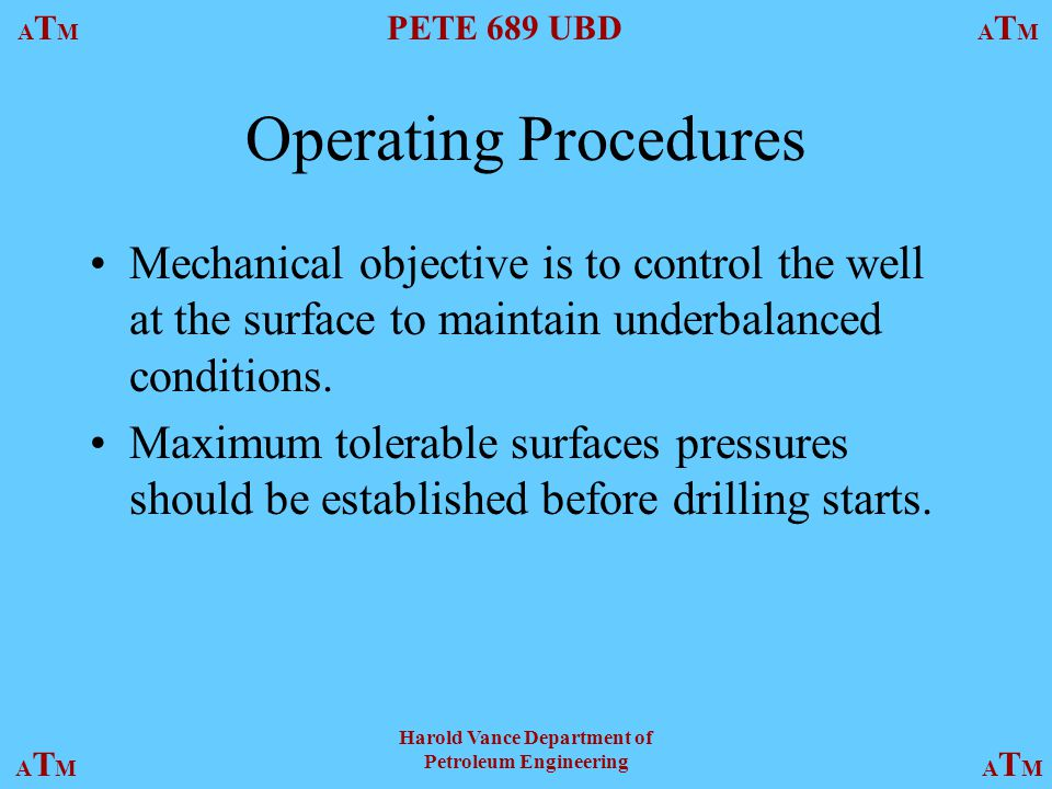 ATMATM PETE 689 UBD ATMATM ATMATMATMATM Harold Vance Department of Petroleum Engineering Operating Procedures Mechanical objective is to control the w