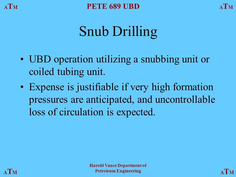 ATMATM PETE 689 UBD ATMATM ATMATMATMATM Harold Vance Department of Petroleum Engineering Snub Drilling UBD operation utilizing a snubbing unit or coiled tubing unit.