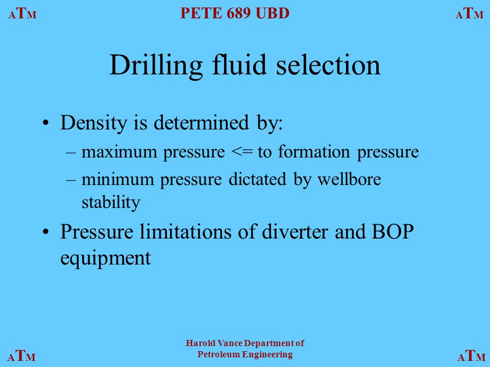 ATMATM PETE 689 UBD ATMATM ATMATMATMATM Harold Vance Department of Petroleum Engineering Drilling fluid selection Density is determined by: –maximum pressure <= to formation pressure –minimum pressure dictated by wellbore stability Pressure limitations of diverter and BOP equipment