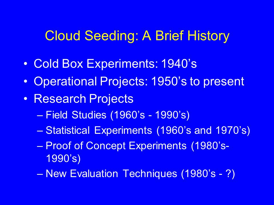 Cloud Seeding: A Brief History Cold Box Experiments: 1940's Operational Projects: 1950's to present Research Projects –Field Studies (1960's - 1990's) –Statistical Experiments (1960's and 1970's) –Proof of Concept Experiments (1980's- 1990's) –New Evaluation Techniques (1980's - )