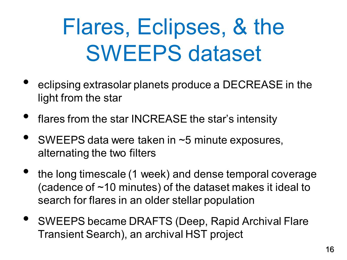 Flares, Eclipses, & the SWEEPS dataset eclipsing extrasolar planets produce a DECREASE in the light from the star flares from the star INCREASE the star's intensity SWEEPS data were taken in ~5 minute exposures, alternating the two filters the long timescale (1 week) and dense temporal coverage (cadence of ~10 minutes) of the dataset makes it ideal to search for flares in an older stellar population SWEEPS became DRAFTS (Deep, Rapid Archival Flare Transient Search), an archival HST project 16