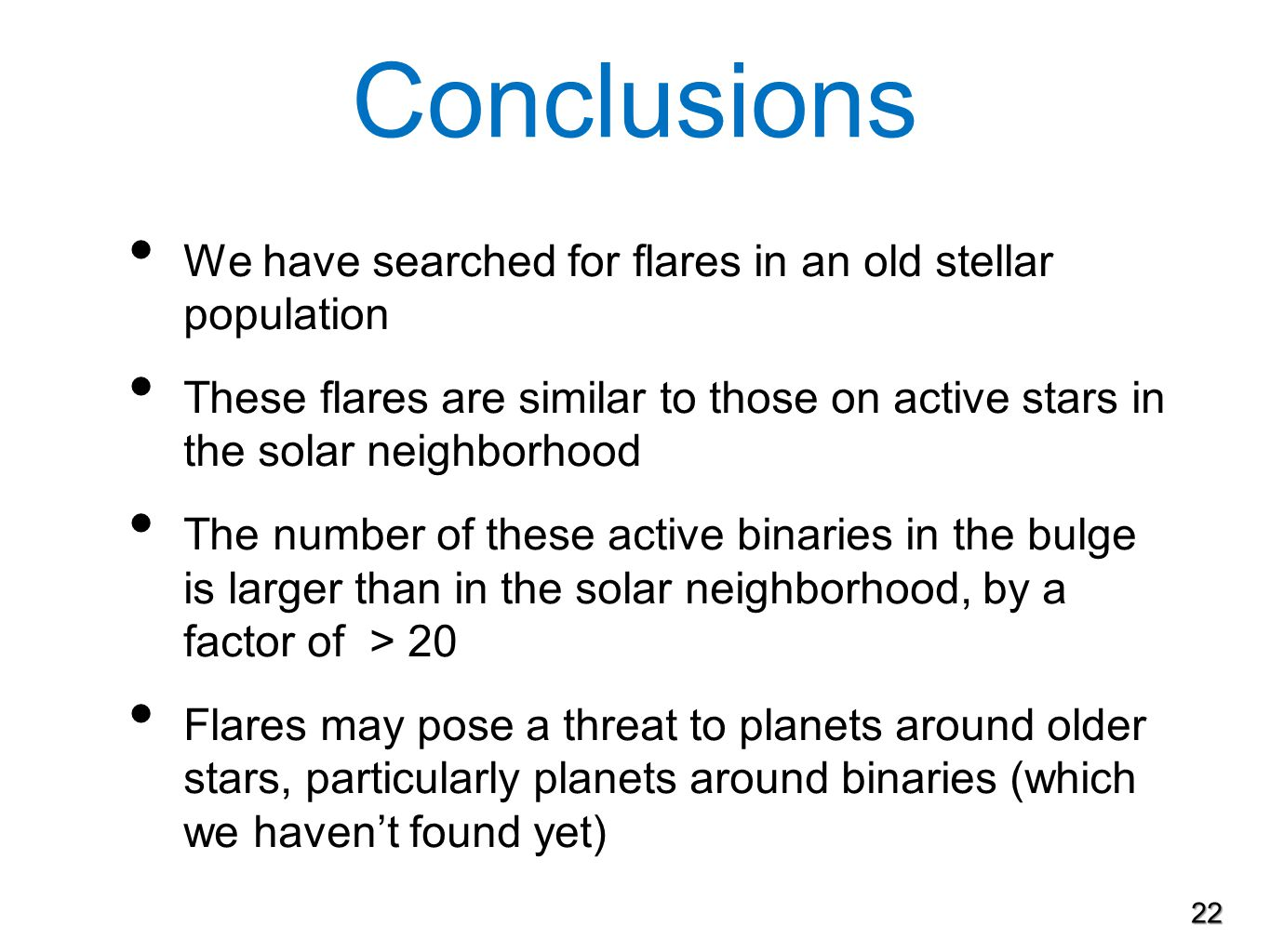 Conclusions We have searched for flares in an old stellar population These flares are similar to those on active stars in the solar neighborhood The number of these active binaries in the bulge is larger than in the solar neighborhood, by a factor of > 20 Flares may pose a threat to planets around older stars, particularly planets around binaries (which we haven't found yet) 22