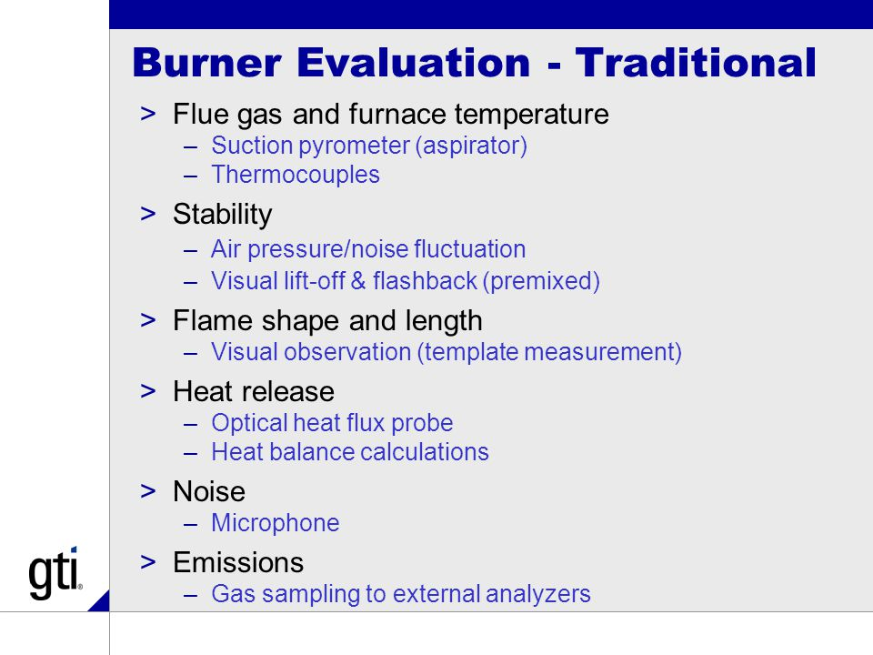 Burner Evaluation - Traditional >Flue gas and furnace temperature –Suction pyrometer (aspirator) –Thermocouples >Stability –Air pressure/noise fluctuation –Visual lift-off & flashback (premixed) >Flame shape and length –Visual observation (template measurement) >Heat release –Optical heat flux probe –Heat balance calculations >Noise –Microphone >Emissions –Gas sampling to external analyzers