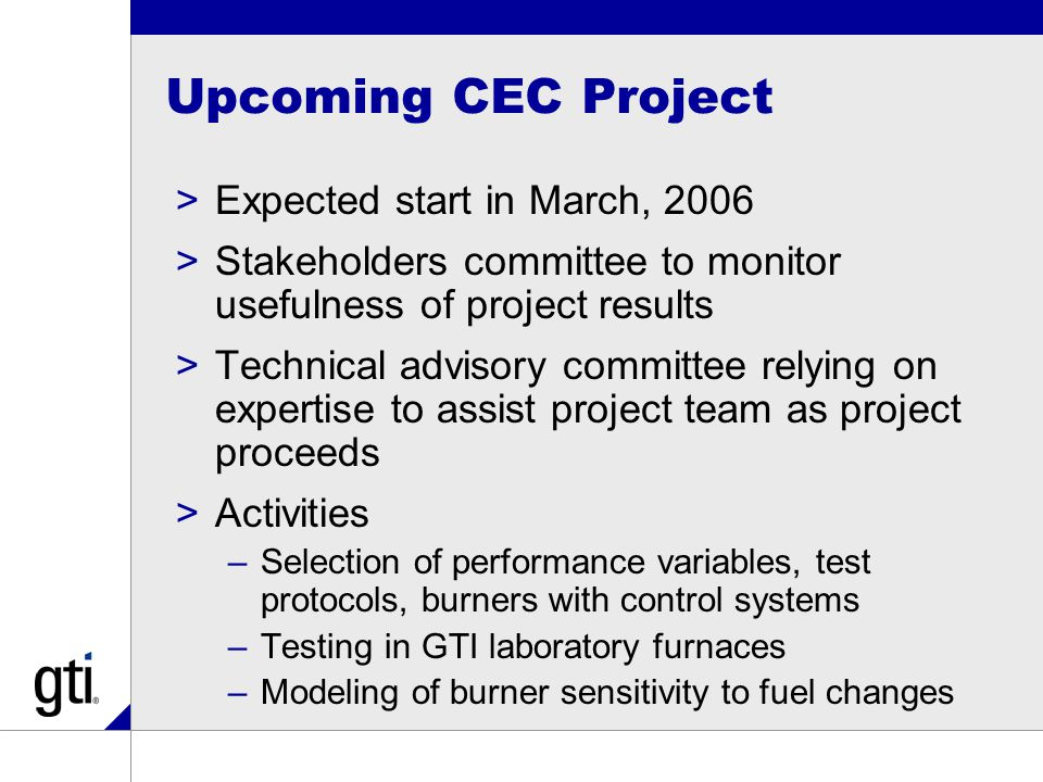 Upcoming CEC Project >Expected start in March, 2006 >Stakeholders committee to monitor usefulness of project results >Technical advisory committee relying on expertise to assist project team as project proceeds >Activities –Selection of performance variables, test protocols, burners with control systems –Testing in GTI laboratory furnaces –Modeling of burner sensitivity to fuel changes