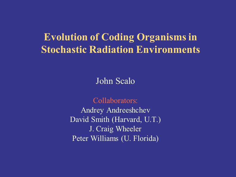Evolution of Coding Organisms in Stochastic Radiation Environments John Scalo Collaborators: Andrey Andreeshchev David Smith (Harvard, U.T.) J.