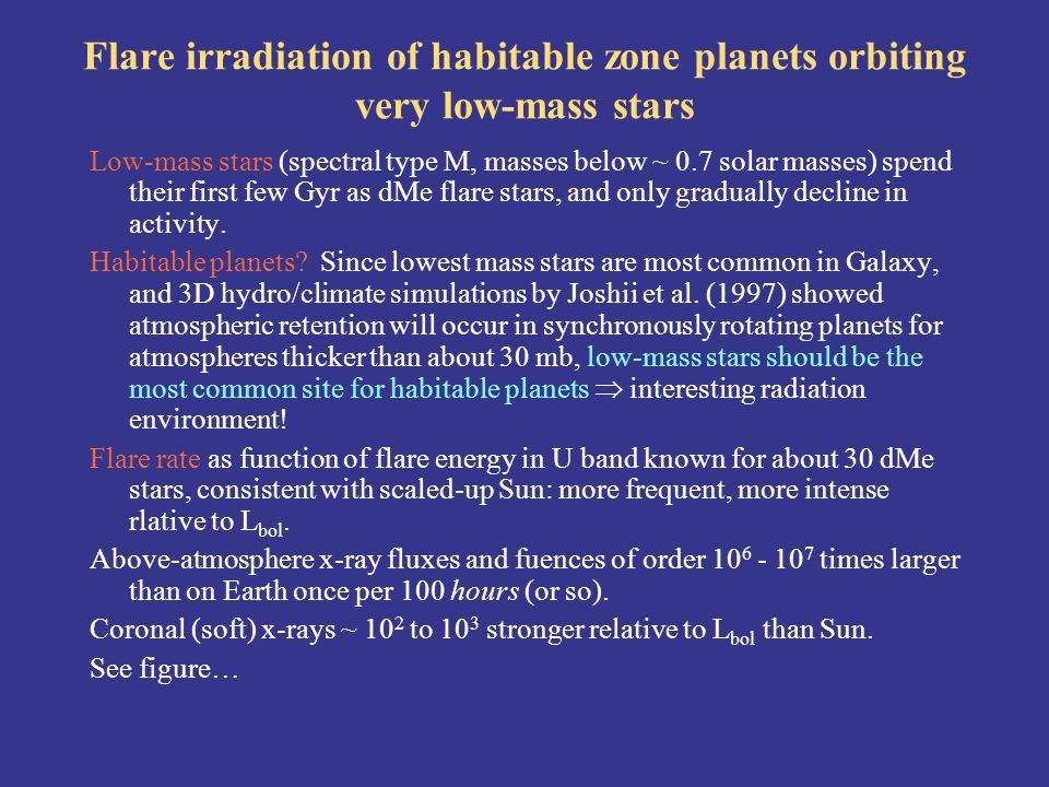 Flare irradiation of habitable zone planets orbiting very low-mass stars Low-mass stars (spectral type M, masses below ~ 0.7 solar masses) spend their first few Gyr as dMe flare stars, and only gradually decline in activity.
