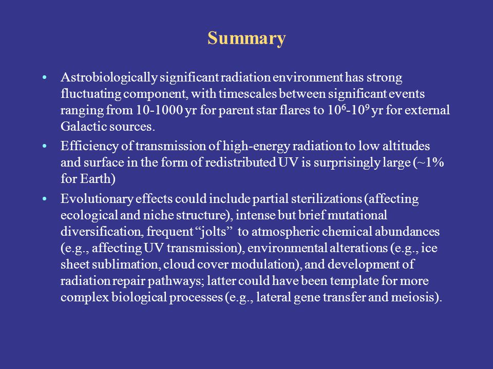 Summary Astrobiologically significant radiation environment has strong fluctuating component, with timescales between significant events ranging from 10-1000 yr for parent star flares to 10 6 -10 9 yr for external Galactic sources.