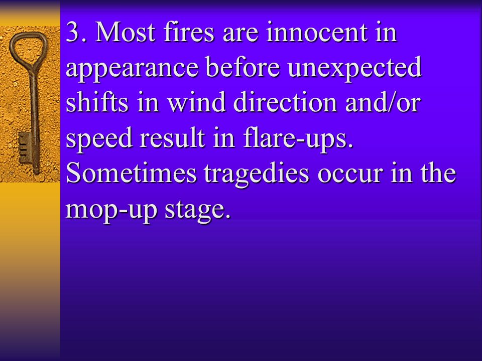 3. Most fires are innocent in appearance before unexpected shifts in wind direction and/or speed result in flare-ups. Sometimes tragedies occur in the
