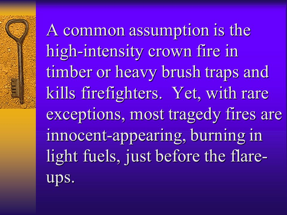 A common assumption is the high-intensity crown fire in timber or heavy brush traps and kills firefighters.