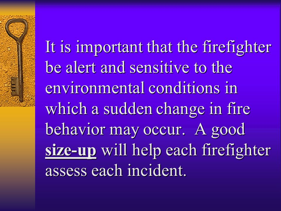 It is important that the firefighter be alert and sensitive to the environmental conditions in which a sudden change in fire behavior may occur.