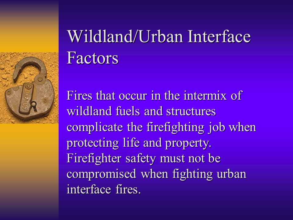 Wildland/Urban Interface Factors Fires that occur in the intermix of wildland fuels and structures complicate the firefighting job when protecting life and property.