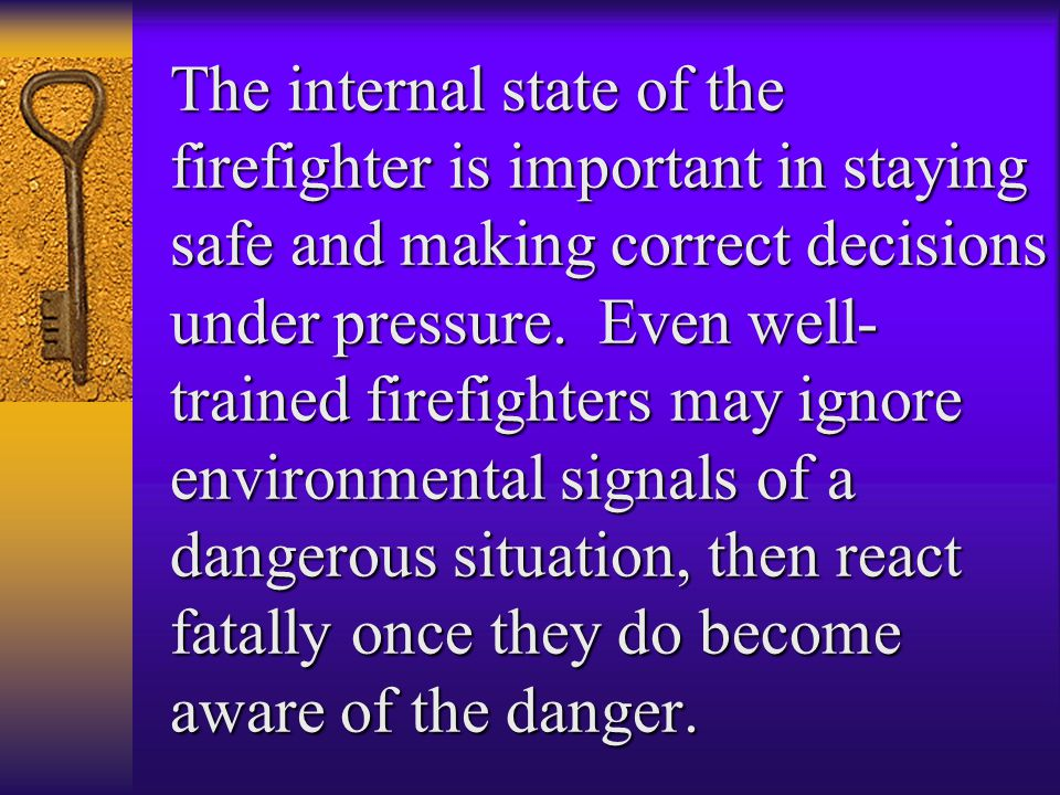 The internal state of the firefighter is important in staying safe and making correct decisions under pressure.