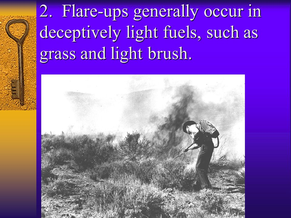 2. Flare-ups generally occur in deceptively light fuels, such as grass and light brush.