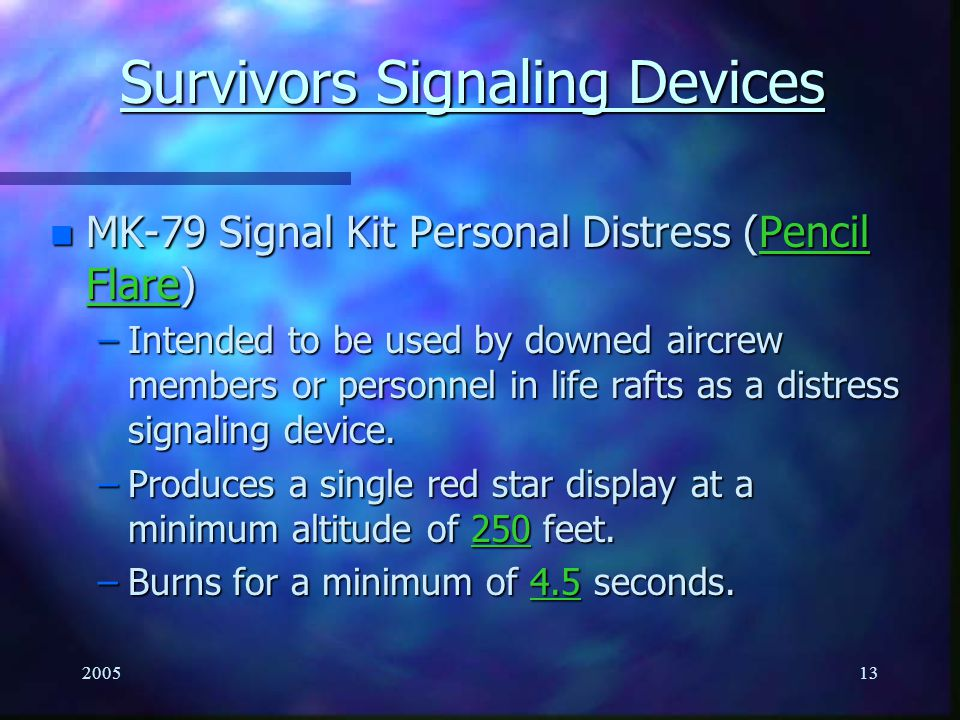 200512 Survivor Signaling Devices n MK-13/MK-124 MOD 0 Flares –This signal is used for day or night distress signaling as appropriate by personnel on land or at sea.