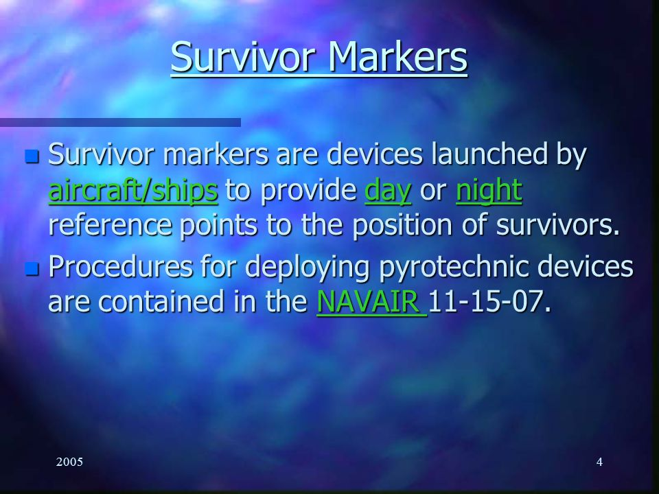 20053 Enabling Objectives n Explain the purpose and hazards of the following Survivor Marker/Locator Devices per NTTP 3-50.1: –MK-25 Marine Location Marker –MK-58 Marine Location Marker –Electric Marine Marker Light –MK-13/MK-124 MOD 0 Day/Night Distress Flare –MK-79 Pencil Flare –Signal Mirror –Sea Dye Marker