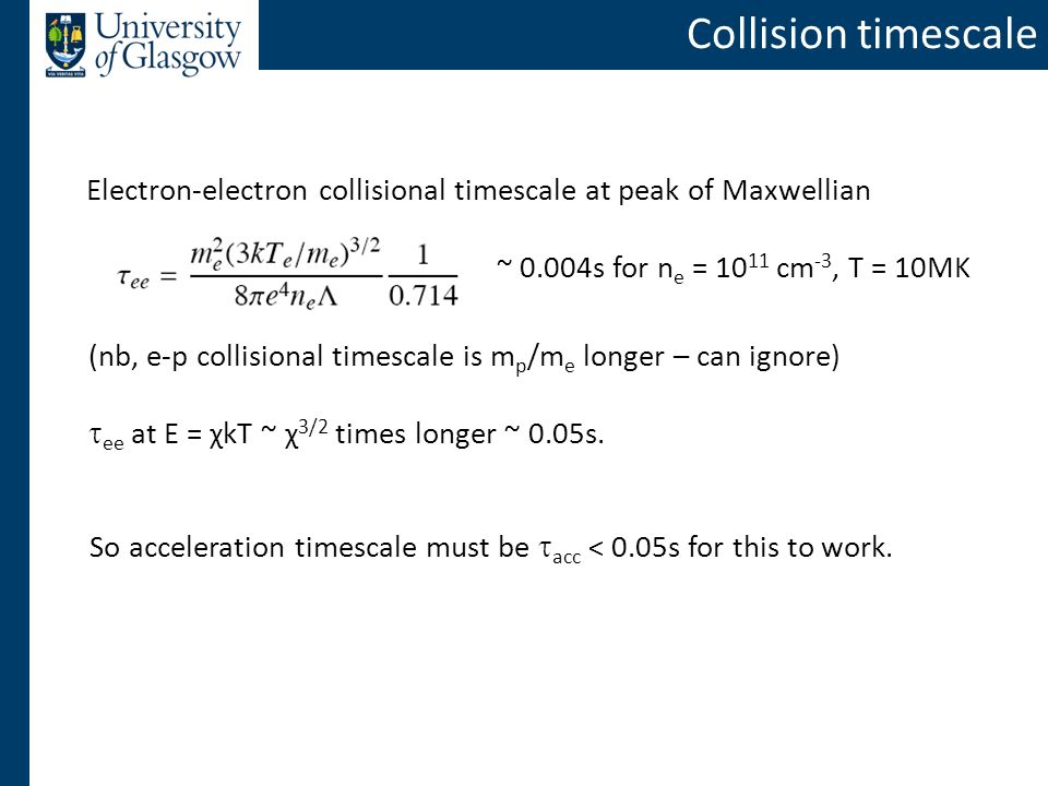 Collision timescale Electron-electron collisional timescale at peak of Maxwellian So acceleration timescale must be  acc < 0.05s for this to work.