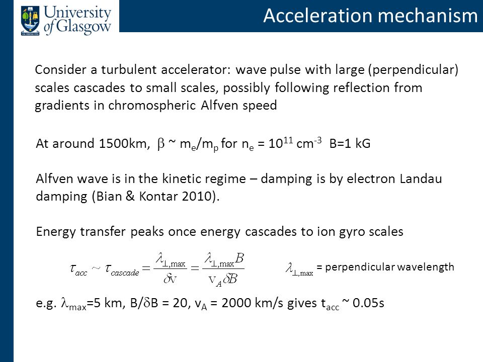 Acceleration mechanism At around 1500km,  ~ m e /m p for n e = 10 11 cm -3 B=1 kG Alfven wave is in the kinetic regime – damping is by electron Landau damping (Bian & Kontar 2010).