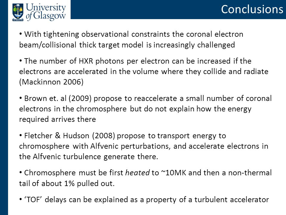 Conclusions With tightening observational constraints the coronal electron beam/collisional thick target model is increasingly challenged The number of HXR photons per electron can be increased if the electrons are accelerated in the volume where they collide and radiate (Mackinnon 2006) Brown et.
