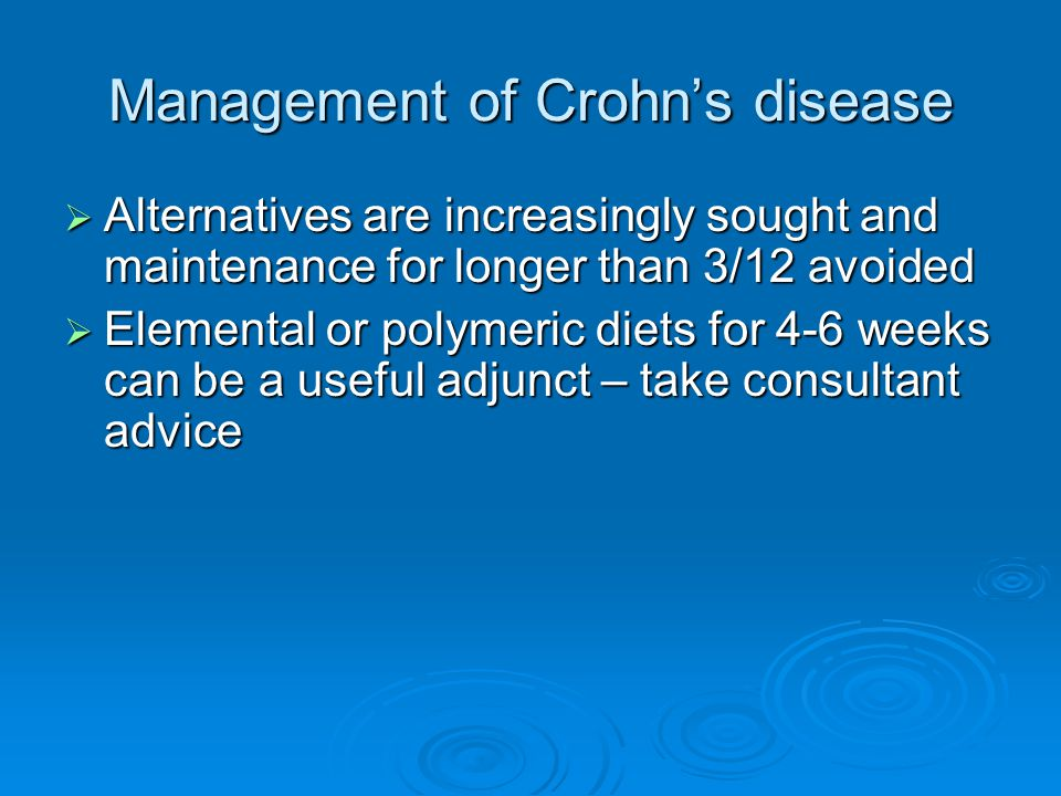 Management of Crohn's disease  Alternatives are increasingly sought and maintenance for longer than 3/12 avoided  Elemental or polymeric diets for 4-6 weeks can be a useful adjunct – take consultant advice