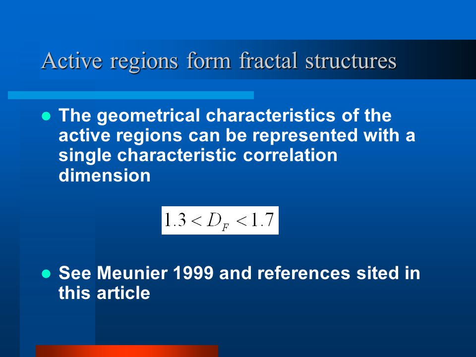 Active regions form fractal structures The geometrical characteristics of the active regions can be represented with a single characteristic correlation dimension See Meunier 1999 and references sited in this article