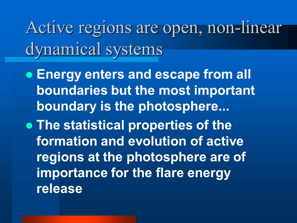 Active regions are open, non-linear dynamical systems Energy enters and escape from all boundaries but the most important boundary is the photosphere...