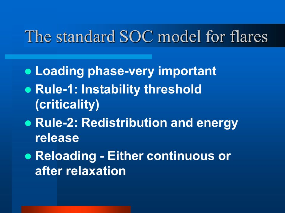 The standard SOC model for flares Loading phase-very important Rule-1: Instability threshold (criticality) Rule-2: Redistribution and energy release R