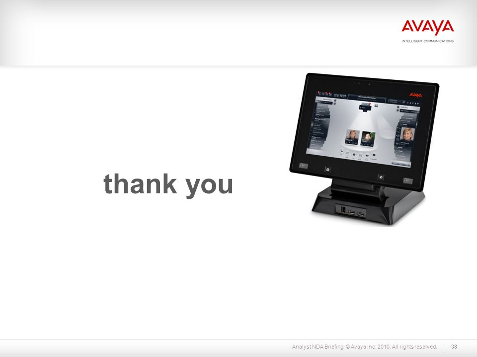 Analyst NDA Briefing © Avaya Inc. 2010. All rights reserved. 38 thank you