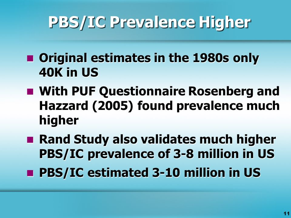 11 PBS/IC Prevalence Higher Original estimates in the 1980s only 40K in US With PUF Questionnaire Rosenberg and Hazzard (2005) found prevalence much higher Rand Study also validates much higher PBS/IC prevalence of 3-8 million in US PBS/IC estimated 3-10 million in US Original estimates in the 1980s only 40K in US With PUF Questionnaire Rosenberg and Hazzard (2005) found prevalence much higher Rand Study also validates much higher PBS/IC prevalence of 3-8 million in US PBS/IC estimated 3-10 million in US