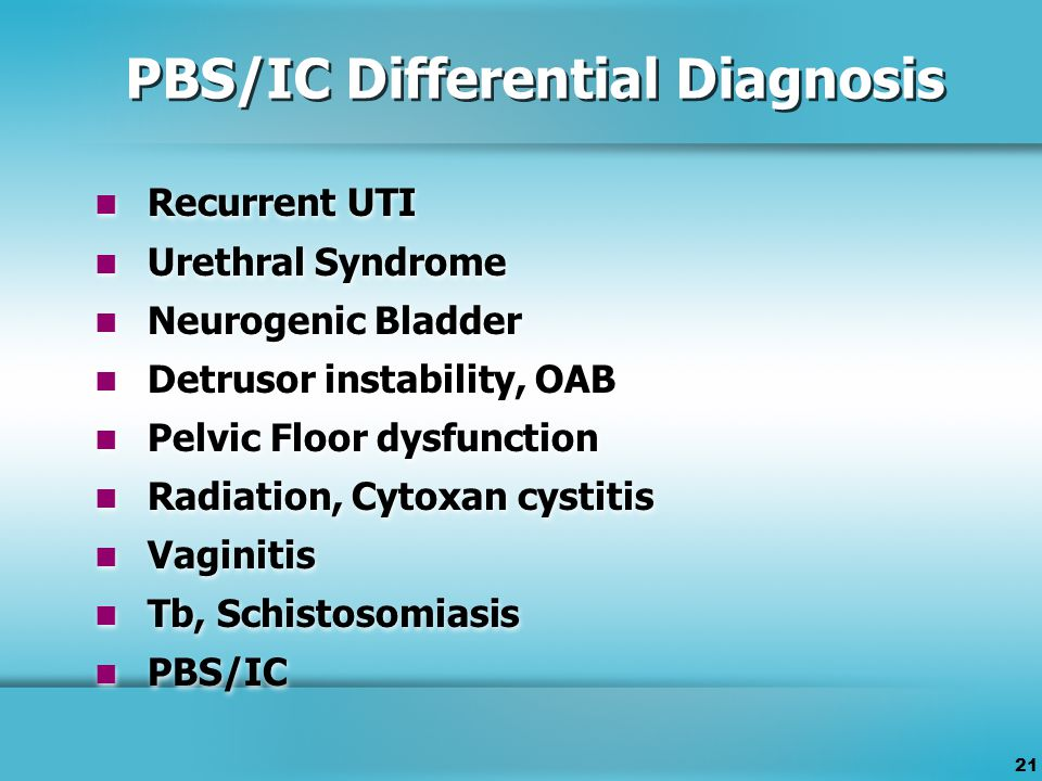 21 PBS/IC Differential Diagnosis Recurrent UTI Urethral Syndrome Neurogenic Bladder Detrusor instability, OAB Pelvic Floor dysfunction Radiation, Cytoxan cystitis Vaginitis Tb, Schistosomiasis PBS/IC