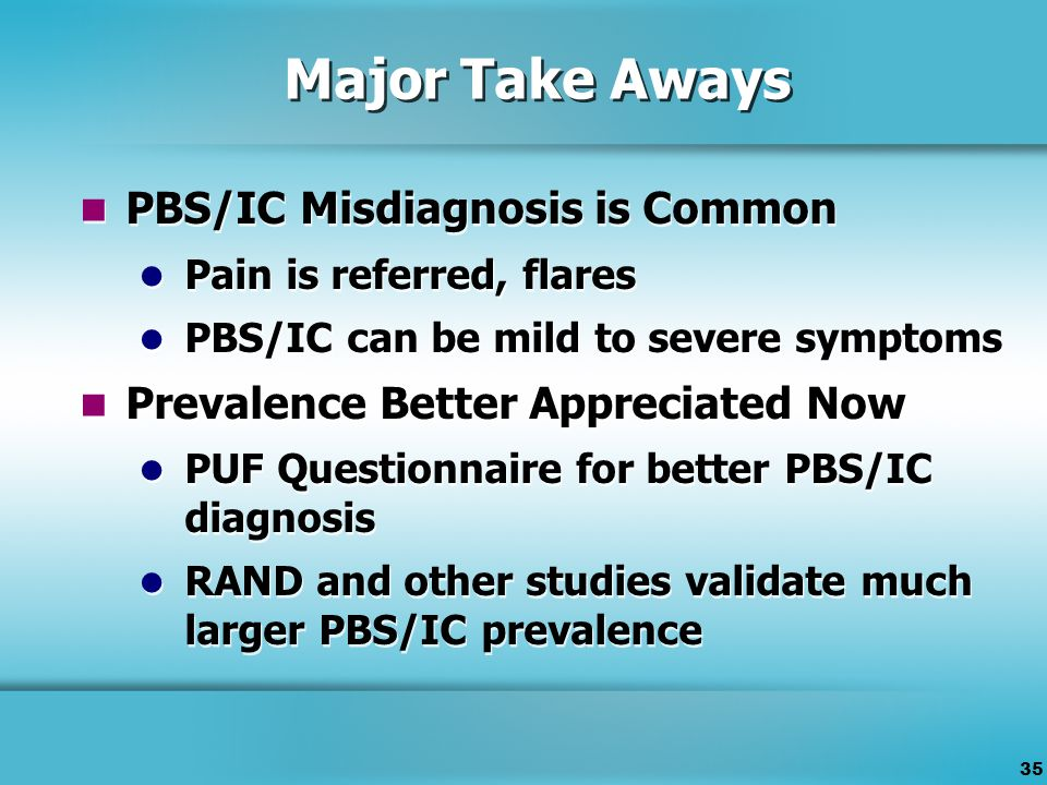 35 Major Take Aways PBS/IC Misdiagnosis is Common Pain is referred, flares PBS/IC can be mild to severe symptoms Prevalence Better Appreciated Now PUF Questionnaire for better PBS/IC diagnosis RAND and other studies validate much larger PBS/IC prevalence PBS/IC Misdiagnosis is Common Pain is referred, flares PBS/IC can be mild to severe symptoms Prevalence Better Appreciated Now PUF Questionnaire for better PBS/IC diagnosis RAND and other studies validate much larger PBS/IC prevalence