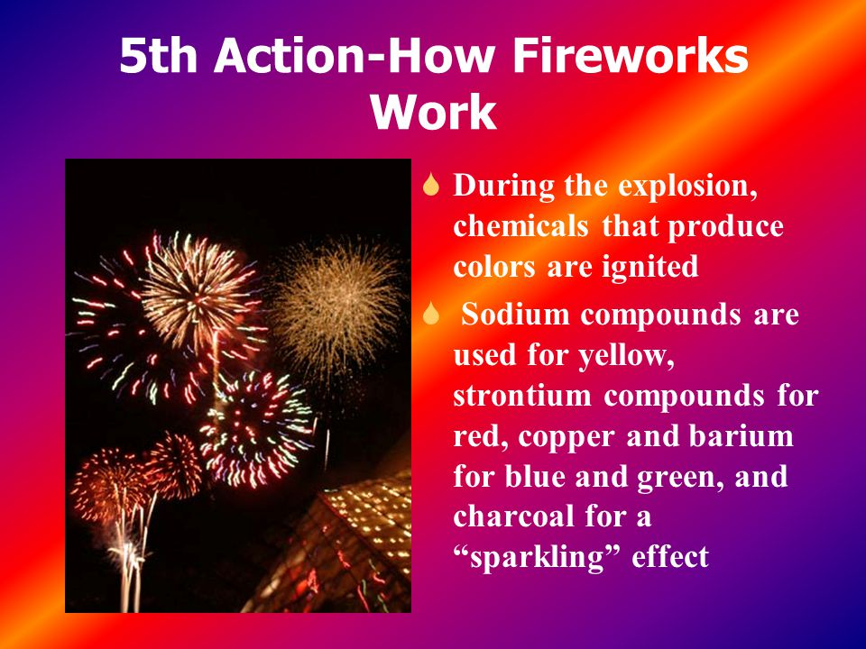 5th Action-How Fireworks Work S During the explosion, chemicals that produce colors are ignited S Sodium compounds are used for yellow, strontium compounds for red, copper and barium for blue and green, and charcoal for a sparkling effect