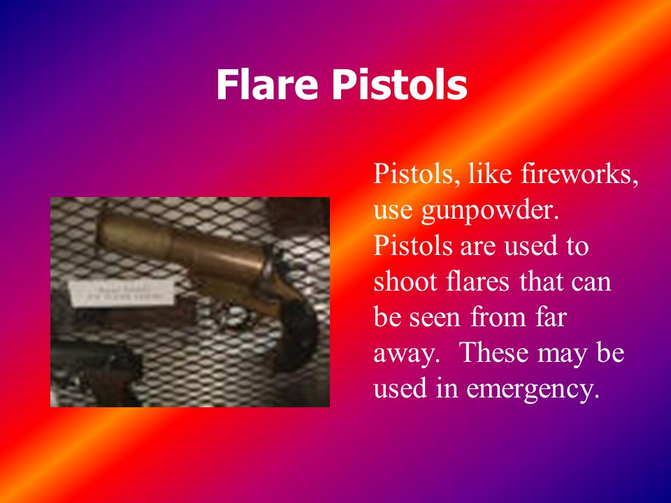 Flare Pistols Pistols, like fireworks, use gunpowder.